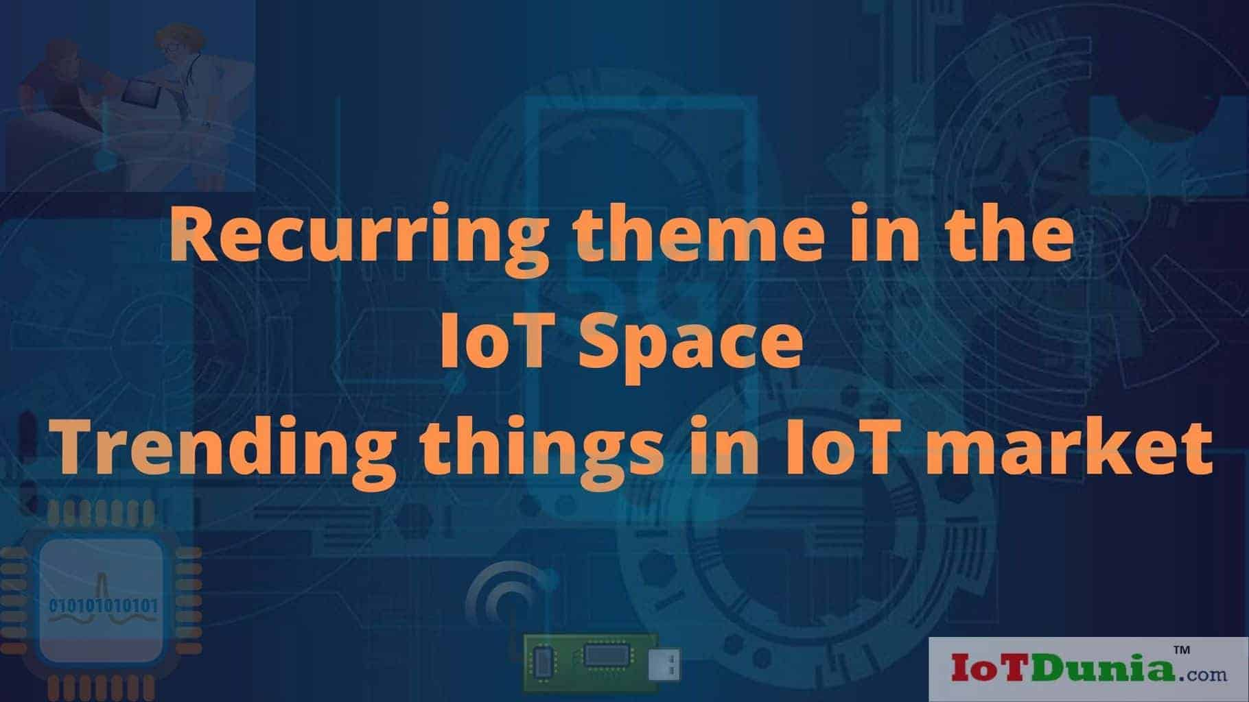 Recurring theme in the IoT Space || Trending things in IoT market
