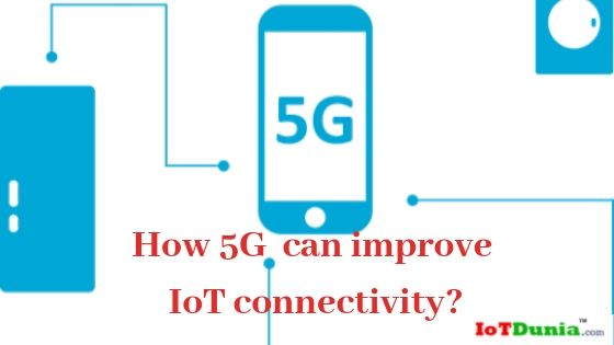 5G and IoT  – How 5G can improve IoT connectivity?
