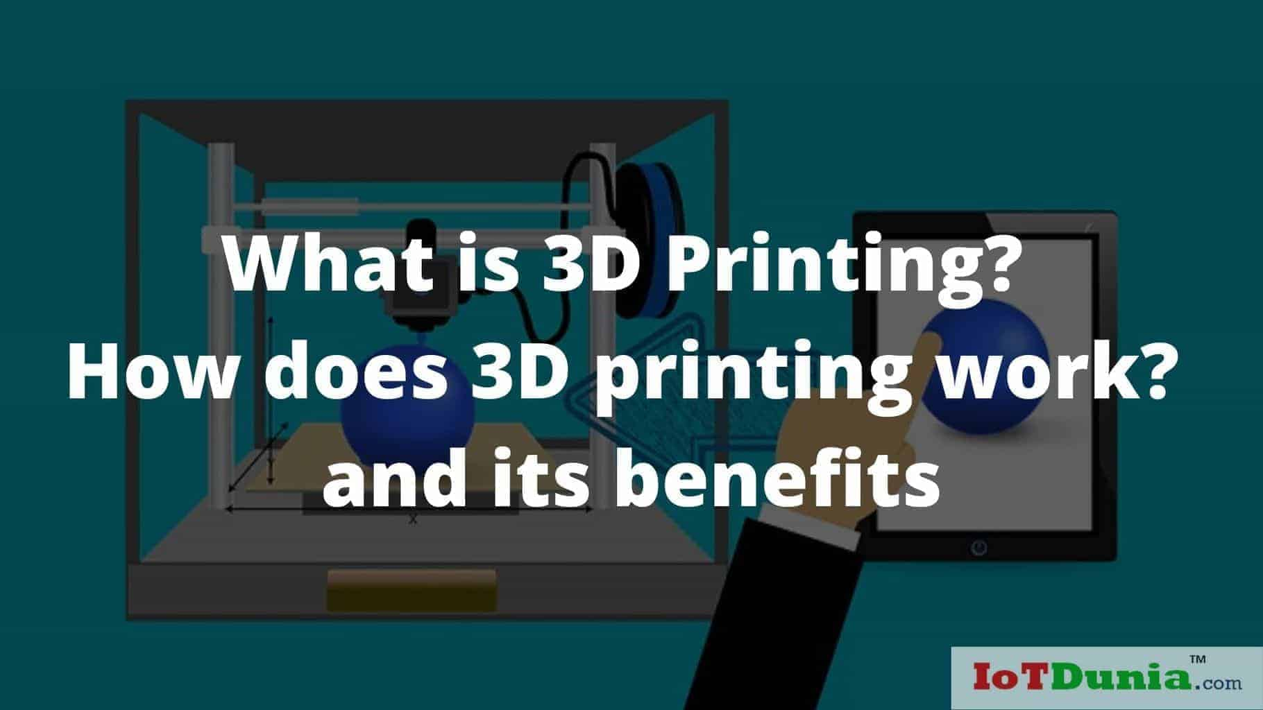 What is 3D Printing? How does 3D printing work? and its benefits